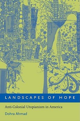 Landscapes of Hope: Anti-Colonial Utopianism in America by Dohra Ahmad
