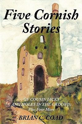 Five Cornish Stories: Of Cousin Jacks and Holes in the Ground, Plus Four More by Brian C. Coad