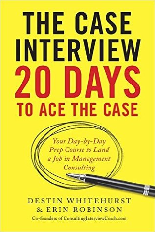The Case Interview: 20 Days to Ace the Case: Your Day-by-Day Prep Course to Land a Job in Management Consulting by Destin Whitehurst, Erin Robinson
