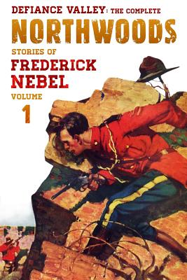 Defiance Valley: The Complete Northwoods Stories of Frederick Nebel, Volume 1 by Frederick Nebel