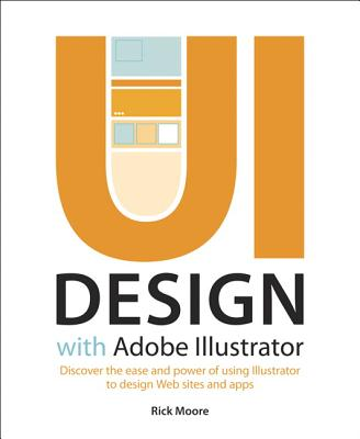 UI Design with Adobe Illustrator: Discover the Ease and Power of Using Illustrator to Design Web Sites and Apps by Rick Moore