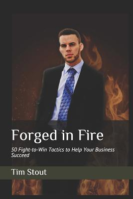 Forged in Fire: 50 Fight-to-Win Tactics to Help Your Business Succeed by Tim Stout