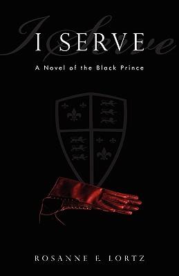 I Serve: A Novel of the Black Prince by Rosanne E. Lortz