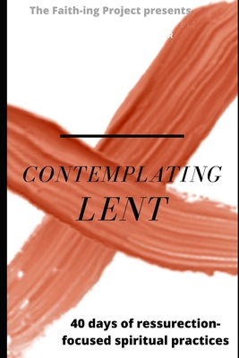 Contemplating Lent: 40 Days of Resurrection-Focused Spiritual Practice by Jeff Campbell