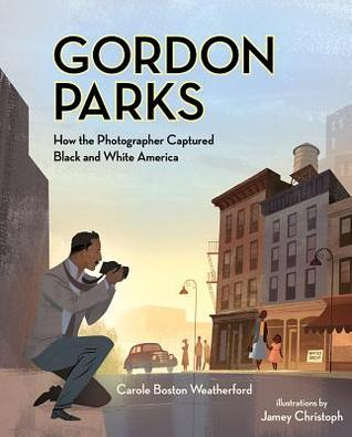 Gordon Parks: How the Photographer Captured Black and White America by Jamey Christoph, Carole Boston Weatherford