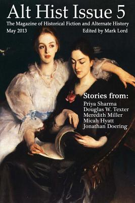 Alt Hist Issue 5: The Magazine of Historical Fiction and Alternate History by Douglas W. Texter, Priya Sharma, Meredith Miller