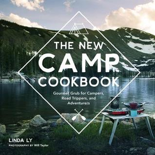 The New Camp Cookbook: Gourmet Grub for Campers, Road Trippers, and Adventurers by Will Taylor, Linda Ly