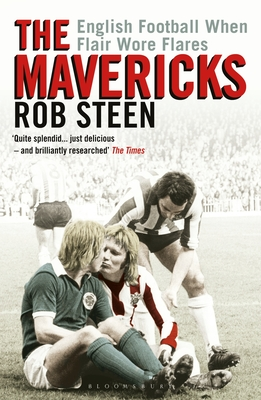 The Mavericks: English Football When Flair Wore Flares by Rob Steen