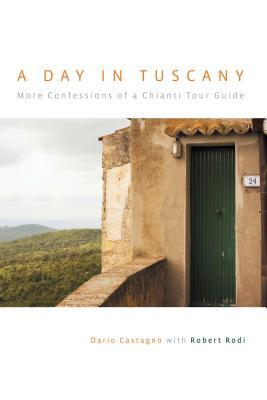 Day in Tuscany: More Confessions of a Chianti Tour Guide by Robert Rodi, Dario Castagno