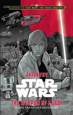 Journey to Star Wars: The Force Awakens the Weapon of a Jedi: A Luke Skywalker Adventure by Jason Fry