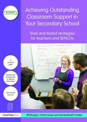 Achieving Outstanding Classroom Support in Your Secondary School: Tried and tested strategies for teachers and SENCOs by Cheryl Jones, Jill Morgan, Sioned Booth-Coates