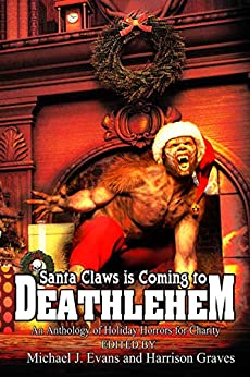 Santa Claws is Coming to Deathlehem: An Anthology of Holiday Horrors for Charity by Matt Starr, Christopher Stanley, Michael J. Evans, Nick Chianese, Niko Hart, Steven J. Taylor, Greg Sisco, John M. McIlveen, Harrison Graves, Janine Pipe