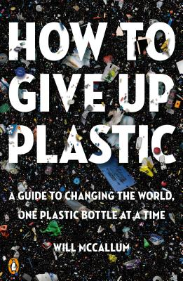 How to Give Up Plastic: A Guide to Changing the World, One Plastic Bottle at a Time by Will McCallum