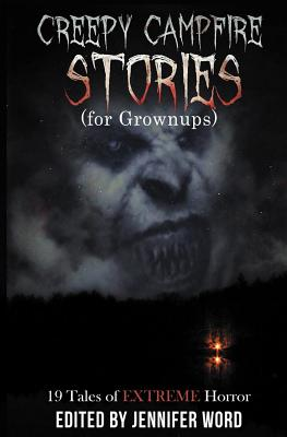 Creepy Campfire Stories (for Grownups): 19 Tales of EXTREME Horror by Robert Essig, D. M. Kayahara, Jack Bantry