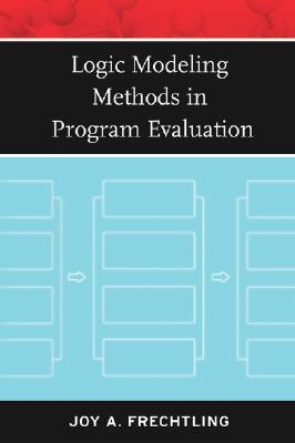 Logic Modeling Methods in Program Evaluation by Joy A. Frechtling