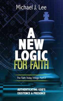 A New Logic for Faith: Authenticating God's Existence and Presence by Michael J. Lee