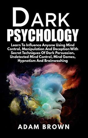 Dark Psychology: Learn To Influence Anyone Using Mind Control, Manipulation And Deception With Secret Techniques Of Dark Persuasion, Undetected Mind Control, Mind Games, Hypnotism And Brainwashing by Adam Brown