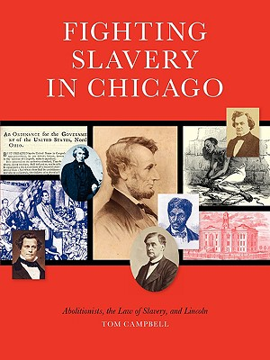 Fighting Slavery in Chicago: Abolitionists, the Law of Slavery and Lincoln by Tom Campbell