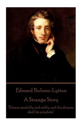 """Edward Bulwer-Lytton - A Strange Story: """"Dream manfully and nobly, and thy dreams shall be prophets"""" by Edward Bulwer-Lytton"""