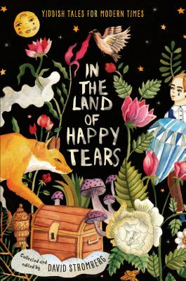 In the Land of Happy Tears: Yiddish Tales for Modern Times: Collected and Edited by David Stromberg by