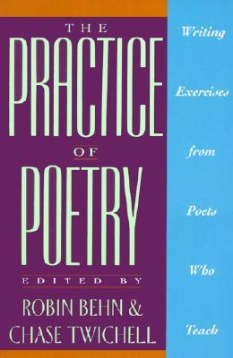 The Practice of Poetry: Writing Exercises From Poets Who Teach by Chase Twichell, Robin Behn