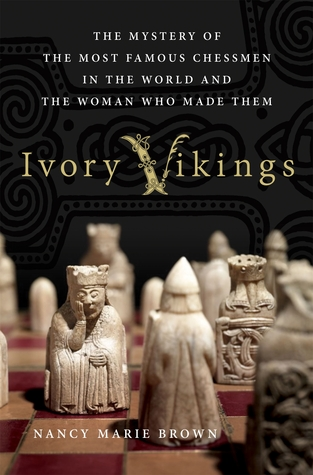 Ivory Vikings: The Mystery of the Most Famous Chessmen in the World and the Woman Who Made Them by Nancy Marie Brown