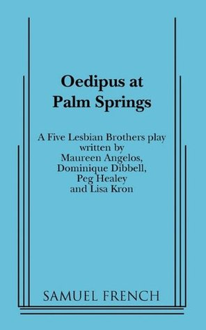 Oedipus at Palm Springs: A Five Lesbian Brothers Play by Dominique Dibbell, Peg Healey, Lisa Kron, The Five Lesbian Brothers