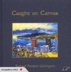 Caught On Canvas: Richard Ponder's Wellington by R. Ponder, A.J. Ponder