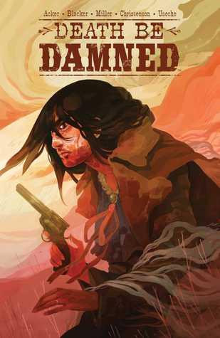 Death Be Damned by Ben Blacker, Ben Acker, Andrew Miller, Hannah Christenson