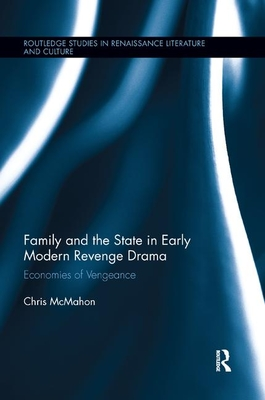 Family and the State in Early Modern Revenge Drama: Economies of Vengeance by Chris McMahon