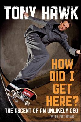 How Did I Get Here?: The Ascent of an Unlikely CEO by Pat Hawk, Tony Hawk