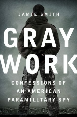 Gray Work: Confessions of an American Paramilitary Spy by Jamie Smith