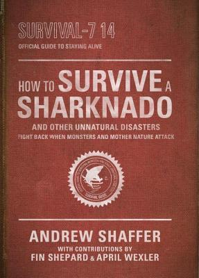 How to Survive a Sharknado and Other Unnatural Disasters: Fight Back When Monsters and Mother Nature Attack by Andrew Shaffer