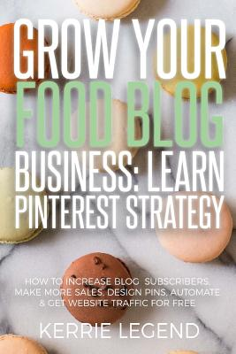 Grow Your Food Blog Business: Learn Pinterest Strategy: How to Increase Blog Subscribers, Make More Sales, Design Pins, Automate & Get Website Traff by Kerrie Legend