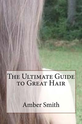 The Ultimate Guide to Great Hair by Amber Smith