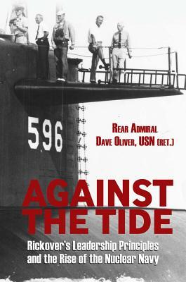 Against the Tide: Rickover's Leadership Principles and the Rise of the Nuclear Navy by Dave Oliver