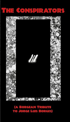 The Conspirators (a Borgean Tribute to Jorge Luis Borges) by Rhys Hughes, Alcebiades Diniz, John Howard, Thomas Phillips, Fábio Waki, Ramon Lasalle, D.P. Watt, Eric Stener Carlson, Fernando Klabin, Brendan Connell, Mark Valentine, Stephan Friedman, Justin Isis, Jonathan Wood, Adam S. Cantwell