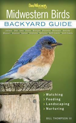 Midwestern Birds: Backyard Guide - Watching - Feeding - Landscaping - Nurturing - Indiana, Ohio, Iowa, Illinois, Michigan, Wisconsin, Mi by Bill Thompson