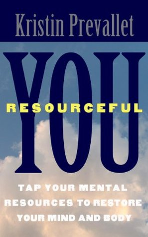You, Resourceful: Tap Your Mental Resources To Restore Your Mind and Body (The Creative Rewiring Series) by Kristin Prevallet