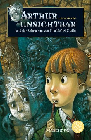 Arthur Unsichtbar und der Schrecken von Thorblefort Castle by Louise Arnold, Uwe-Michael Gutzschhahn, Brett Helquist