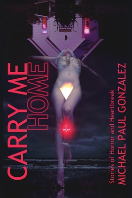 Carry Me Home: Stories of Horror and Heartbreak by Michael Paul Gonzalez