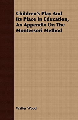 Children's Play and Its Place in Education, an Appendix on the Montessori Method by Walter Wood
