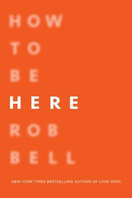 How to Be Here: A Guide to Creating a Life Worth Living by Rob Bell