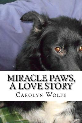 Miracle Paws, A Love Story by Carolyn Anne Wolfe