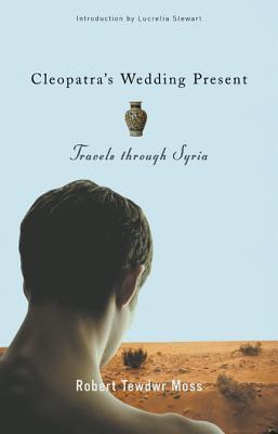 Cleopatra's Wedding Present: Travels Through Syria by Robert Tewdwr Moss