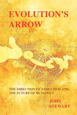 Evolution's Arrow: the direction of evolution and the future of humanity by John Stewart