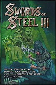 Swords of Steel III by Mike Browning, Byron A. Roberts, Chris Shoriak, Howie K. Bentley, E.C. Hellwell, Jeffrey Black, Jaron Evil, D.M. Ritzlin