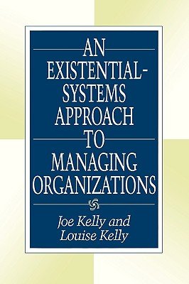 An Existential-Systems Approach to Managing Organizations by Louise Kelly, Joe Kelly