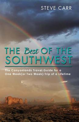 The Best of the Southwest: The Canyonlands Travel Guide for a One Week(or Two Week) Trip of a Lifetime by Steve Carr