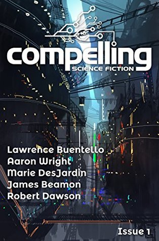 Compelling Science Fiction Issue 1 by Lawrence Buentello, James Beamon, Aaron Wright, Marie DesJardin, Joe Stech, Robert Dawson